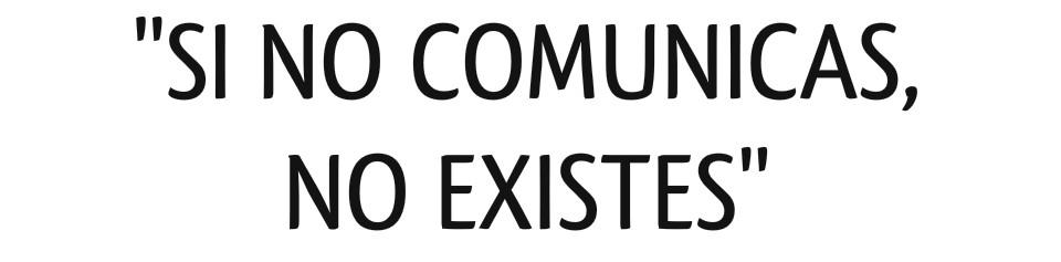 Si no comunicas, no existes